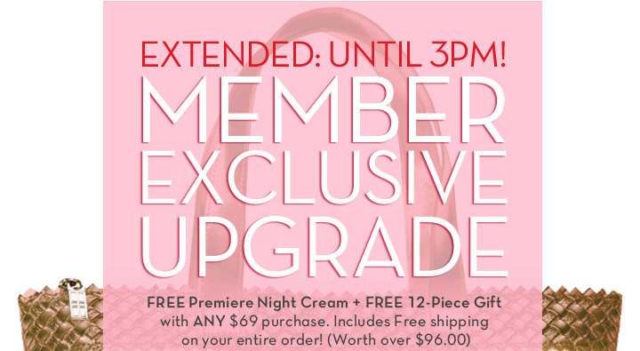 EXTENDED: UNTIL 3PM! MEMBER EXCLUSIVE UPGRADE. Free Premiere Night Cream + FREE 12 Piece Gift with ANY $69 purchase. Includes Free shipping on your entire order! (Worth over $96.00)