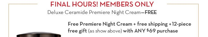 FINAL HOURS! MEMBERS ONLY. Deluxe Ceramide Premiere Night Cream - FREE. Free Premiere Night Cream + free shipping + 12 - piece free gift (as show above) with ANY $69 purchase.