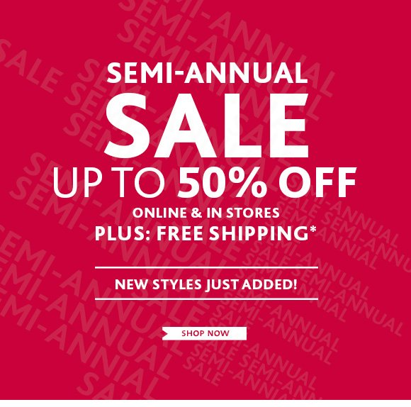 SEMI–ANNUAL SALE UP TO 50% OFF  ONLINE & IN STORES PLUS: FREE SHIPPING* NEW STYLES JUST ADDED! SHOP  NOW