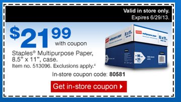 $21.99  with coupon. Staples Multipurpose Paper, 8.5 inch by 11 inch, case. Item  no. 513096. Exclusions apply.4 Valid in store only. In-store coupon  code: 80581. Get in-store coupon.
