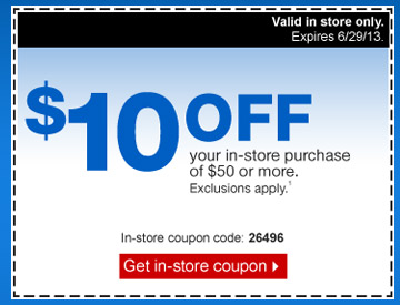 $10 off  your in-store purchase of $50 or more. Exclusions apply.1 Valid in store  only. Expires 6/29/13. In-store coupon code: 26496. Get in-store  coupon.