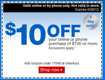 $10 off  your online or phone purchase of $100 or more. 1 day only! Exclusions  apply.2 Valid online or by phone only. Not valid in store. Expires  6/28/13. Add coupon code 17048 at checkout. Shop now.