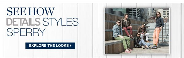 SEE HOW DETAILS STYLES SPERRY | SEE THE LOOKS >