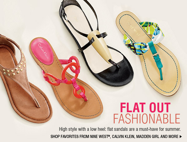 FLAT OUT FASHIONABLE. Hight style with a low heel: flat sandals are a must-have for summer. SHOP FAVORITES FROM NINE WEST®, CALVIN KLEIN, MADDEN GIRL AND MORE.