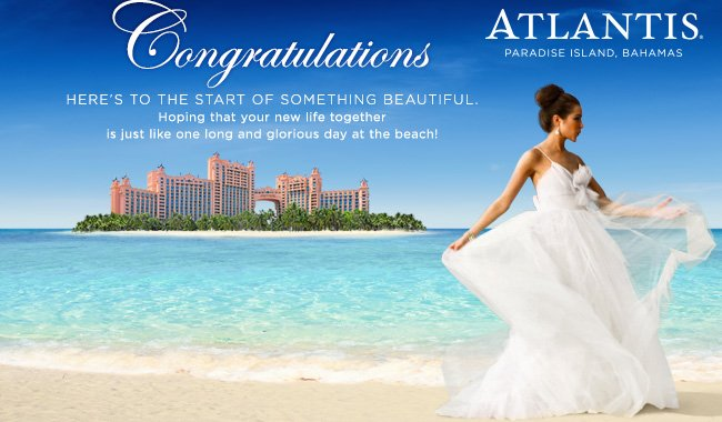 ATLANTIS, PARADISE ISLAND, BAHAMAS                  Congratulations                  HERE'S TO THE START OF SOMETHING BEAUTIFUL. Hoping that your new life together is just like one long and glorious day at the beach!