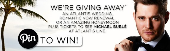WE'RE GIVING AWAY*              AN ATLANTIS WEDDING, ROMANTIC VOW RENEWAL, OR AN AMAZING HONEYMOON PLUS TICKETS TO SEE MICHAEL BUBLÉ AT ATLANTIS LIVE.                          Pin TO WIN!