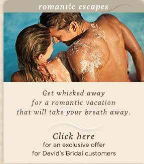 romantic escapes                          Get whisked away for a romantic vacation that will take your breath away.                          Click here             for an exclusive offer for David's Bridal customers
