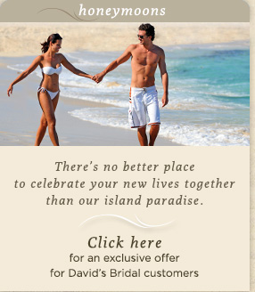 honeymoons                          There's no better place to celebrate your new lives togetherthan our island paradise.                         Click here            for an exclusive offer for David's Bridal customers
