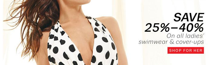 Save 25%-40% on all ladies' swimwear & cover-ups. Shop for Her.