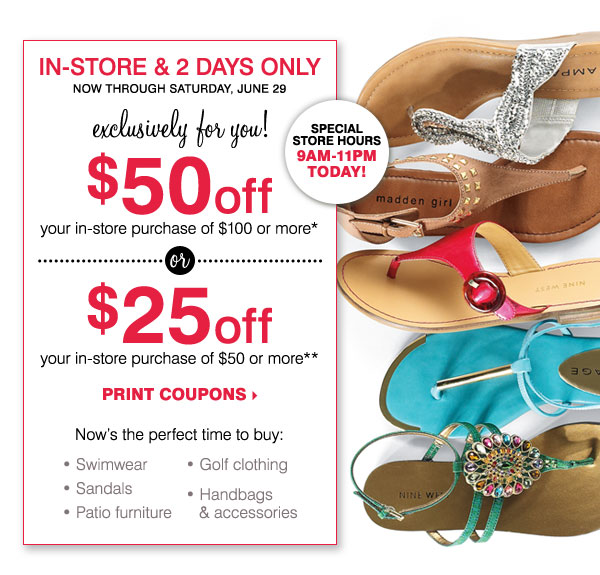 IN-STORE & 2 DAYS ONLY! $50 off your in-store purchase of $100 or more* –OR– $25 off your in-store purchase of $50 or more** Print coupons.
