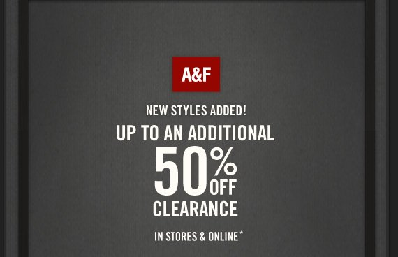 A&F NEW STYLES ADDED! UP  TO AN ADDITIONAL 50% OFF CLEARANCE IN STORES & ONLINE*