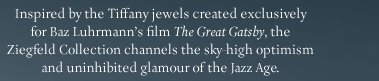 Inspired by the Tiffany jewels created exclusively for Baz Luhrmann's film ''The Great Gatsby'', the Ziegfeld Collection channels the sky-high optimism and uninhibited glamour of the Jazz Age.