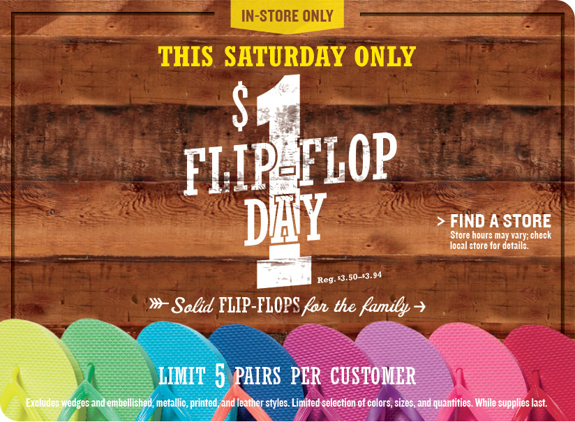 IN-STORE ONLY | THIS SATURDAY ONLY | $1 FLIP-FLOP DAY | Solid FLIP-FLOPS for the family | FIND A STORE | LIMIT 5 PAIRS PER CUSTOMER | Excludes wedges and embellished, metallic, printed, and leather styles. Limited selection of colors, sizes, and quantities. While supplies last.