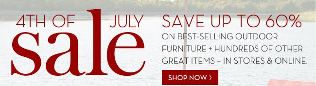 4TH OF JULY SALE - SAVE UP TO 60% ON BEST-SELLING OUTDOOR FURNITURE + HUNDREDS OF OTHER GREAT ITEMS - IN STORES & ONLINE. SHOP NOW