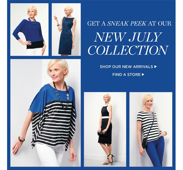 Get a sneak peek at our new July collection. Shop our new arrivals. Find a store.