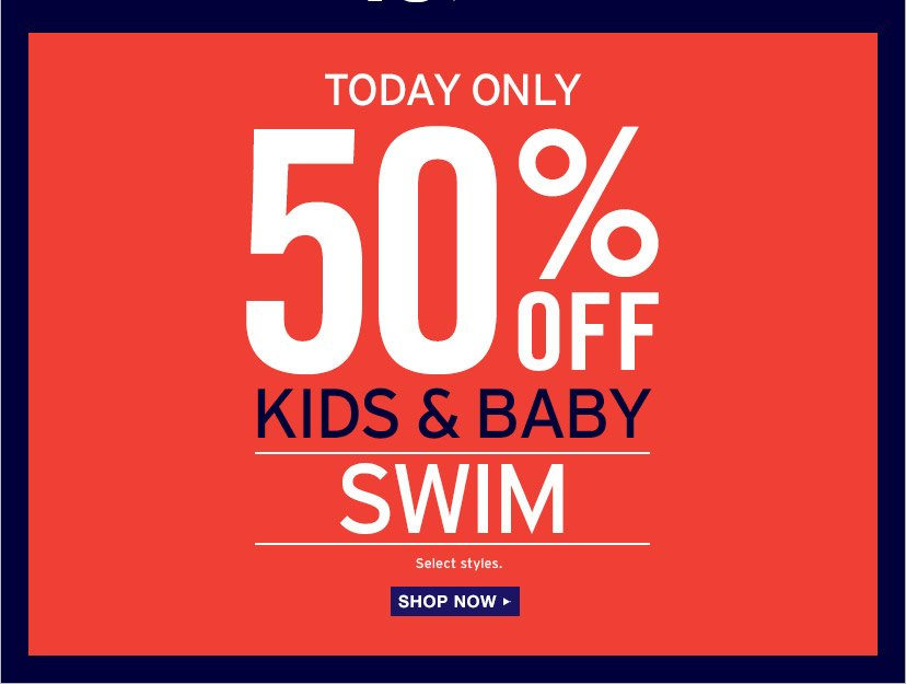 TODAY ONLY | 50% OFF KIDS & BABY SWIM | Select styles. | SHOP NOW