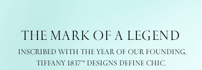 The Mark of a Legend Inscribed with the year of our founding, Tiffany 1837™ designs define chic.