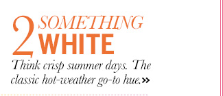 2. Something White: Think crisp summer days. The classic hot-weather go-to hue.