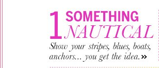 1. Something Nautical: Show your stripes, blues, boats, anchors... you get the idea.