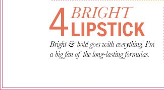 4. Bright Lipstick: Bright & bold goes with everything. I'm a big fan of the long-lasting formulas.