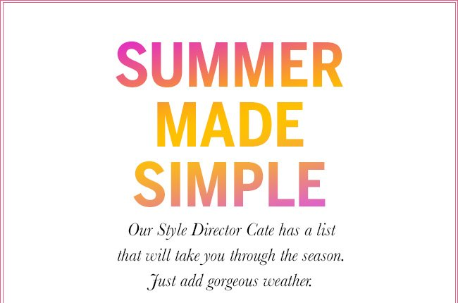 Summer Made Simple. Our Style Director Cate has a list that will take you through the season. Just add gorgeous weather.