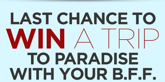 Last Chance to Win a Trip to Paradise with Your B.F.F.