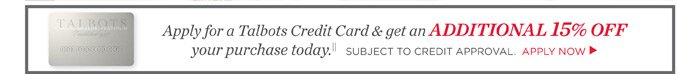 Apply for a Talbots Credit Card and get an additional 15% off your purchase today. Subject to credit approval. Apply now.