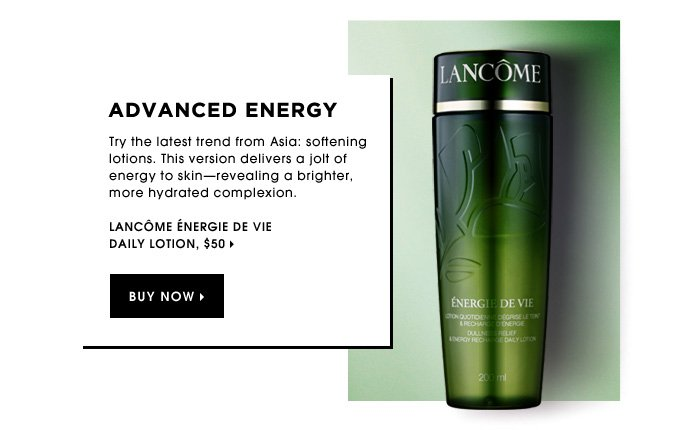 Advanced Energy. Try the latest trend from Asia: softening lotions. This version delivers a jolt of energy to skin-revealing a brighter, more hydrated complexion. new. Lancôme Énergie De Vie Daily Lotion, $50.