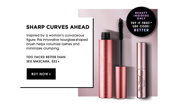Sharp Curves Ahead. Inspired by a woman's curvaceous figure, this innovative hourglass-shaped brush helps volumize lashes and minimizes clumping. Too Faced Better than Sex Mascara, $23.
