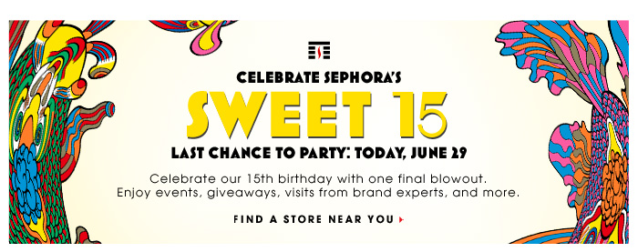 CELEBRATE SEPHORA'S SWEET 15. Last Chance To Party: Today, June 29. Celebrate our 15th birthday with one final blowout. Enjoy events, giveaways, visits from brand experts, and more. FIND A STORE NEAR YOU.