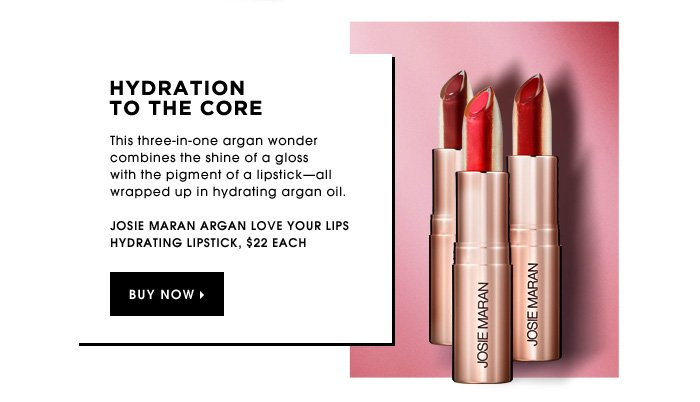 Hydration To The Core. This three-in-one argan wonder combines the shine of a gloss with the pigment of a lipstick-all wrapped up in hydrating argan oil. new. Josie Maran Argan Love Your Lips Hydrating Lipstick, $22 each.