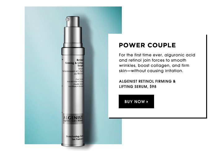 Power Couple. For the first time ever, alguronic acid and retinol join forces to smooth wrinkles, boost collagen, and firm skin-without causing irritation. new. Algenist Retinol Firming & Lifting Serum, $98.