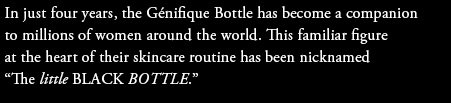 """In just four years, the Genifique Bottle has become a companion to millions of women around the world. This familiar figure at the heart of their skincare routine has been nicknamed """"The little BLACK BOTTLE."""""""