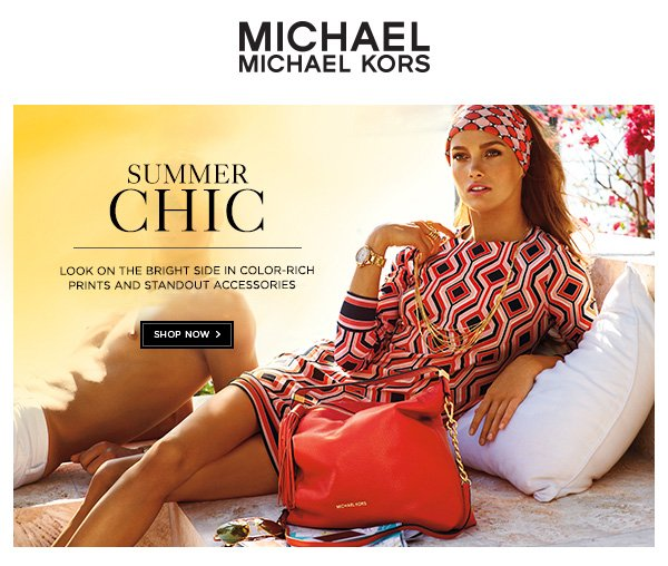 MICHAEL MICHAEL KORS SUMMER CHIC Look on the brightside with color rich prints and standout accessories. SHOP NOW