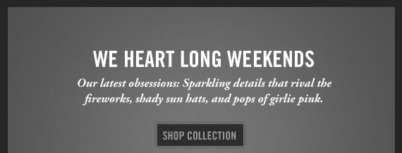 WE HEART LONG WEEKENDS Our latest obsessions: Sparkling details that  rival the fireworks, shady sun baths, and pops of girlie pink. SHOP THE  COLLECTION