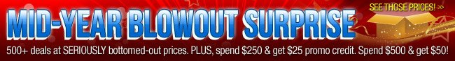 MID-YEAR BLOWOUT SURPRISE. 500+ deals at SERIOUSLY bottomed-out prices. PLUS, spend $250 and get $25 promo credit. Spend $500 and get $50. See Those Price!