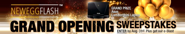NEWEGGFLASH GRAND OPENING SWEEPSTAKES. GRAND PRIZE ASUS LAMBORGHINI LAPTOP. ENTER BY AUG. 31ST PLUSE GET OUR E-BLAST.