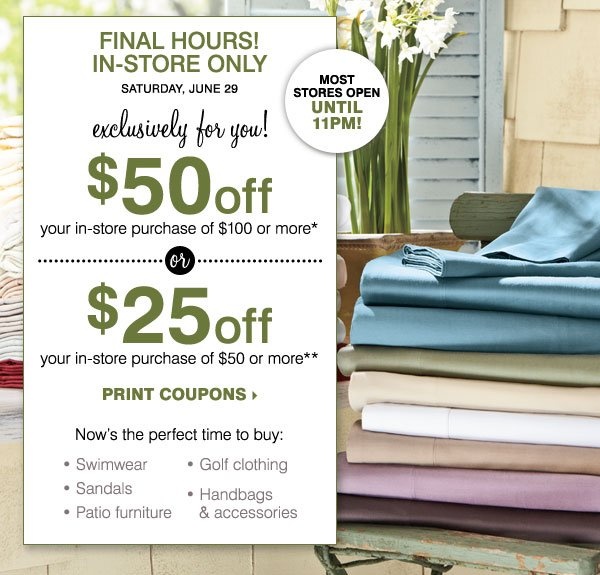 FINAL HOURS, IN-STORE ONLY! $50 off your in-store purchase of $100 or more* -OR- $25 off your in-store purchase of $50 or more** Print coupons.