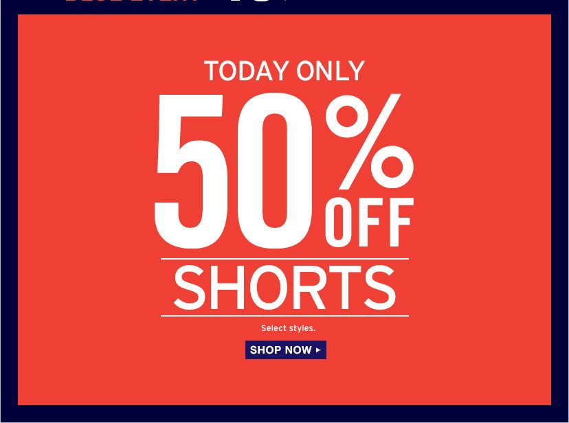 TODAY ONLY | 50% OFF SHORTS | Select styles. | SHOP NOW