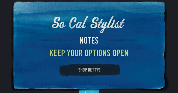 SO CAL STYLIST NOTES KEEP YOUR OPTIONS OPEN SHOP BETTYS