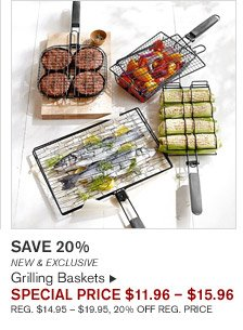 SAVE 20% -- NEW & EXCLUSIVE -- Grilling Baskets, SPECIAL PRICE $11.96 - $15.96 -- REG. $14.95 - $19.95, 20% OFF REG. PRICE