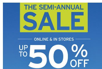 THE SEMI-ANNUAL SALE - ONLINE & IN STORES - UP TO 50% OFF