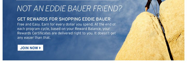 NOT AN EDDIE BAUER FRIEND? - GET REWARDS FOR SHOPPING EDDIE BAUER - Free and Easy. Earn for every dollar you spend. At the end of each program cycle, based on your Rewards Balance, your Rewards Certificates are delivered right to you. It doesn't get any easier than that. - JOIN NOW