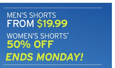 MEN'S SHORTS FROM $19.99 - WOMEN'S SHORTS* 50% OFF ENDS MONDAY!