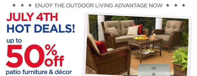 ENJOY THE OUTDOOR LIVING ADVANTAGE NOW | JULY 4TH HOT DEALS! | up to 50% off patio furniture & décor