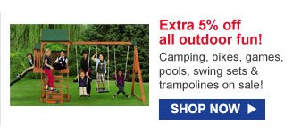 Extra 5% off all outdoor fun! | SHOP NOW