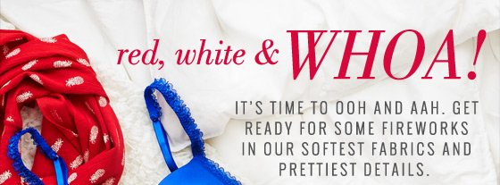 red, white & Whoa! It's time to ooh and aah. Get ready for some fireworks in our softest fabrics and prettiest details.