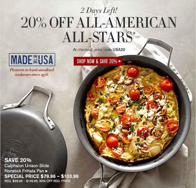2 Days Left! -- 20% OFF ALL-AMERICAN ALL-STARS* -- At checkout, enter code USA20 -- SHOP NOW & SAVE 20% -- MADE IN THE USA - Pioneers in hard-anodized cookware since 1976.