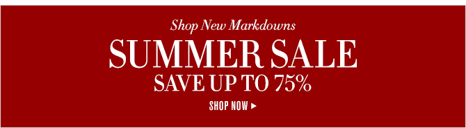 Shop New Markdowns -- SUMMER SALE - SAVE UP TO 75% -- SHOP NOW