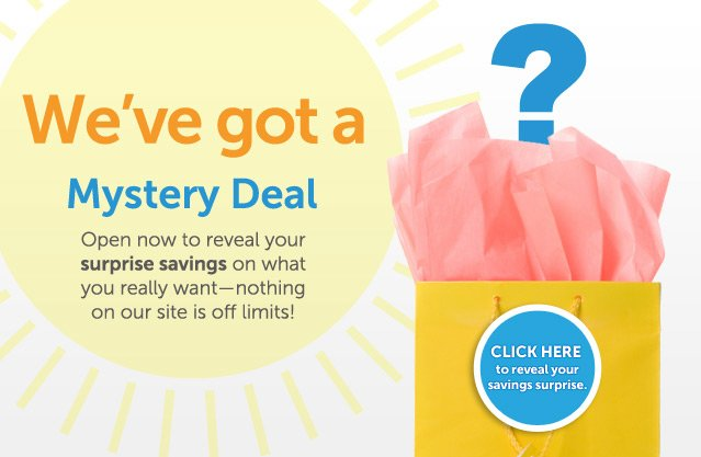 We've got a Mystery Deal - Open now to reveal your surprise savings on what you really want - nothing on our site if off limits! Click here to reveal your savings surprise